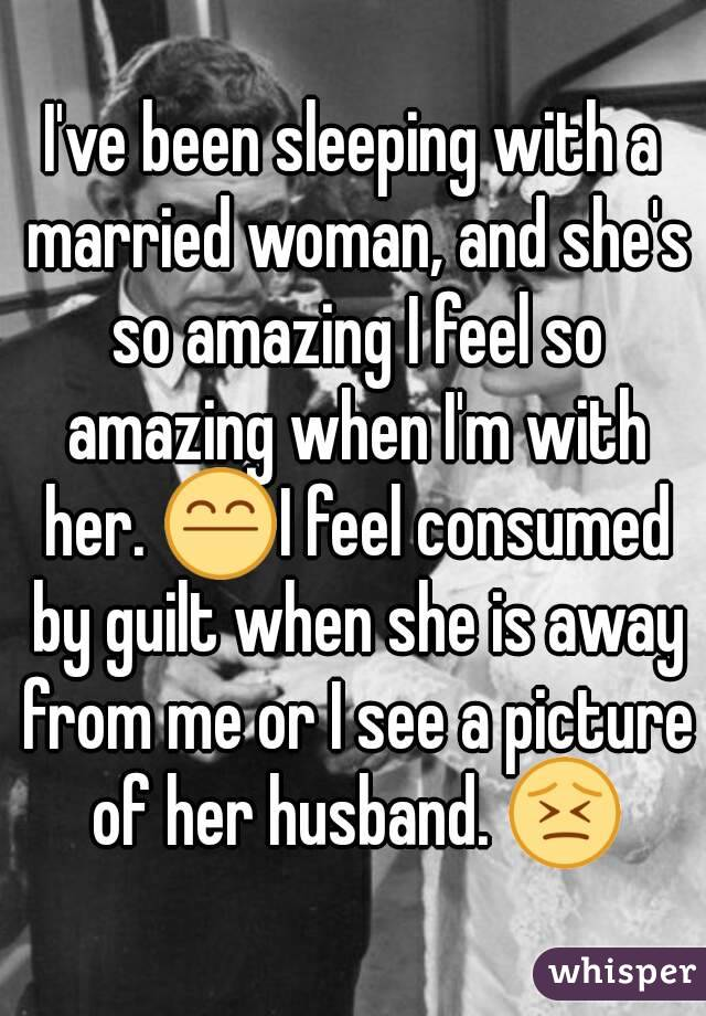 I've been sleeping with a married woman, and she's so amazing I feel so amazing when I'm with her. 😤I feel consumed by guilt when she is away from me or I see a picture of her husband. 😣
