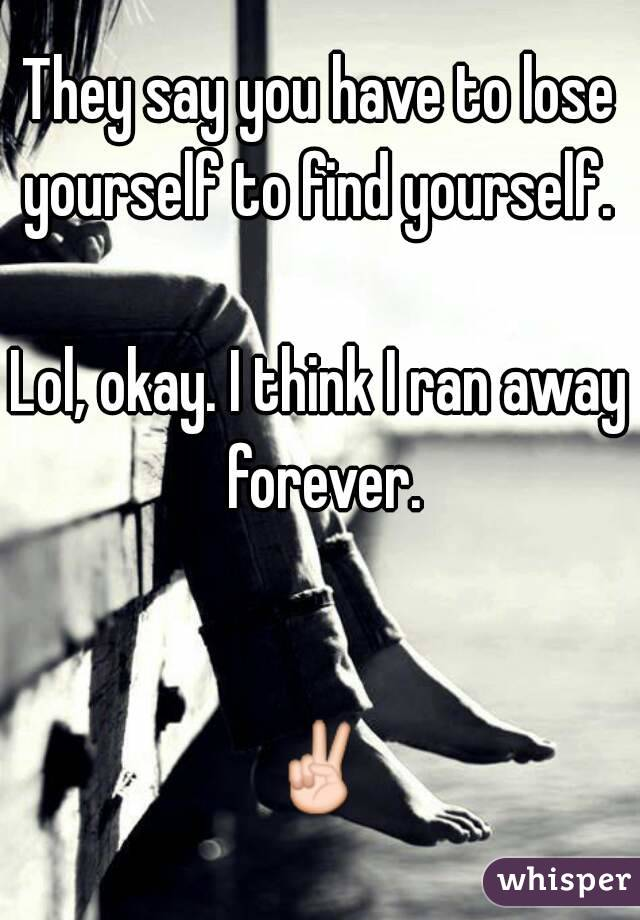 They say you have to lose yourself to find yourself.   Lol, okay. I think I ran away forever.   ✌