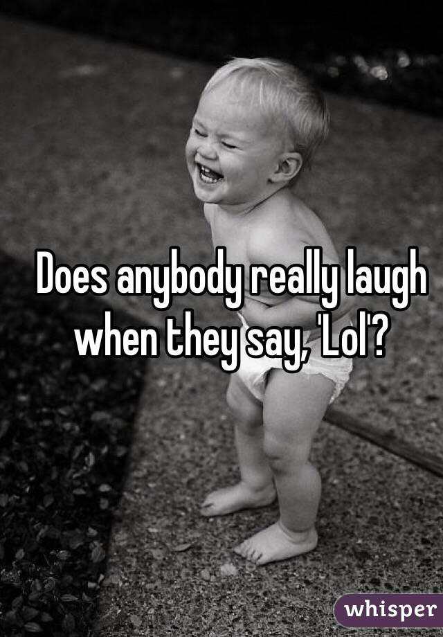 Does anybody really laugh when they say, 'Lol'?