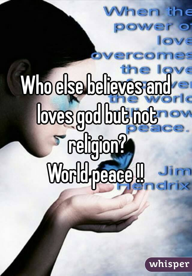 Who else believes and loves god but not religion? World peace !!