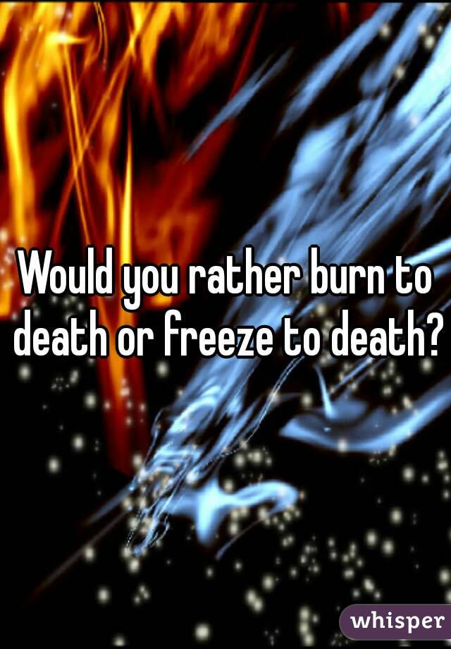 Would you rather burn to death or freeze to death?