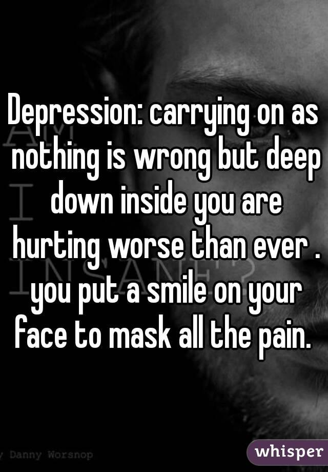 Depression: carrying on as nothing is wrong but deep down inside you are hurting worse than ever . you put a smile on your face to mask all the pain.