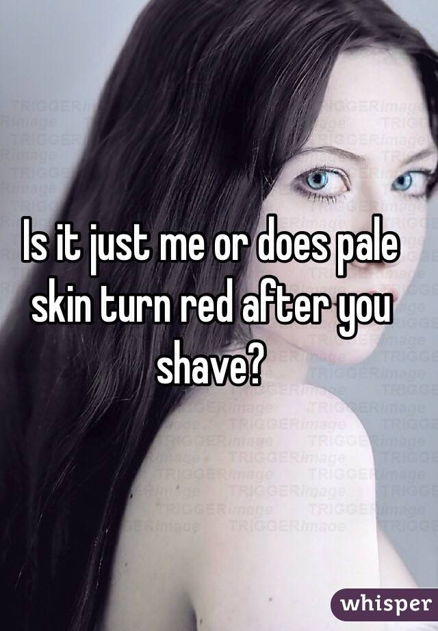 Is it just me or does pale skin turn red after you shave?