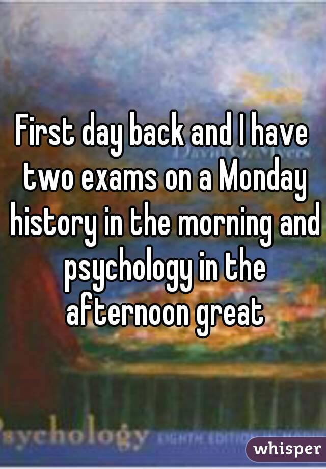 First day back and I have two exams on a Monday history in the morning and psychology in the afternoon great
