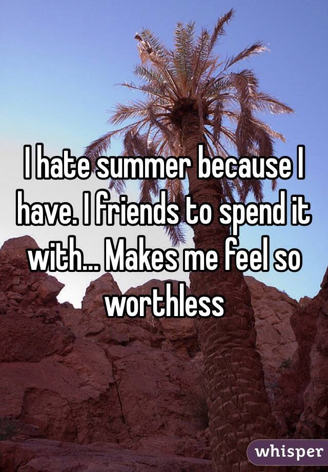 I hate summer because I have. I friends to spend it with... Makes me feel so worthless