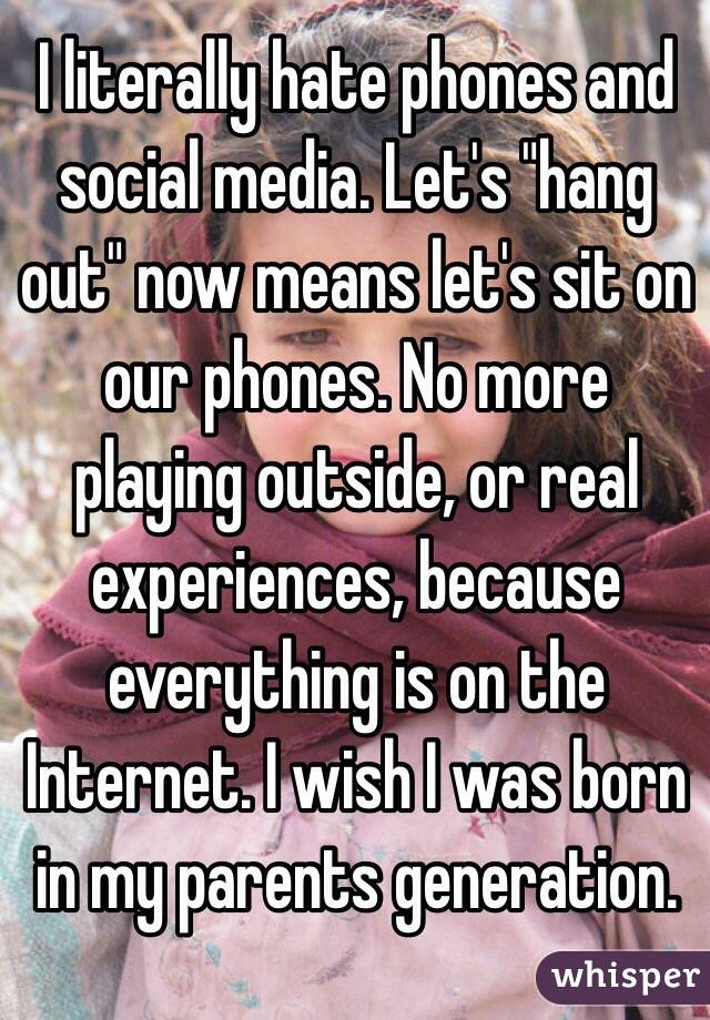 """I literally hate phones and social media. Let's """"hang out"""" now means let's sit on our phones. No more playing outside, or real experiences, because everything is on the Internet. I wish I was born in my parents generation."""