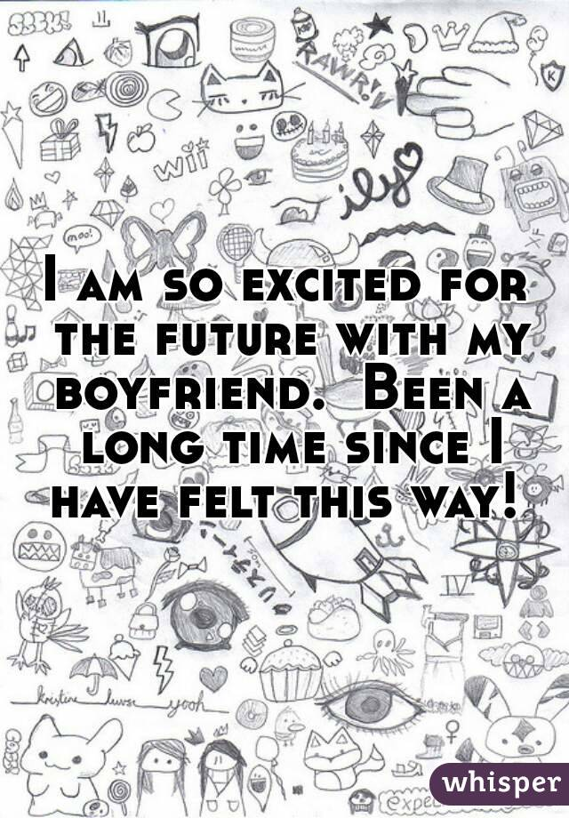 I am so excited for the future with my boyfriend.  Been a long time since I have felt this way!