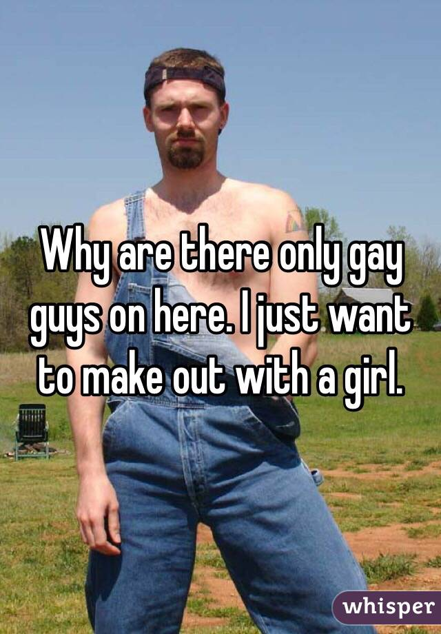 Why are there only gay guys on here. I just want to make out with a girl.