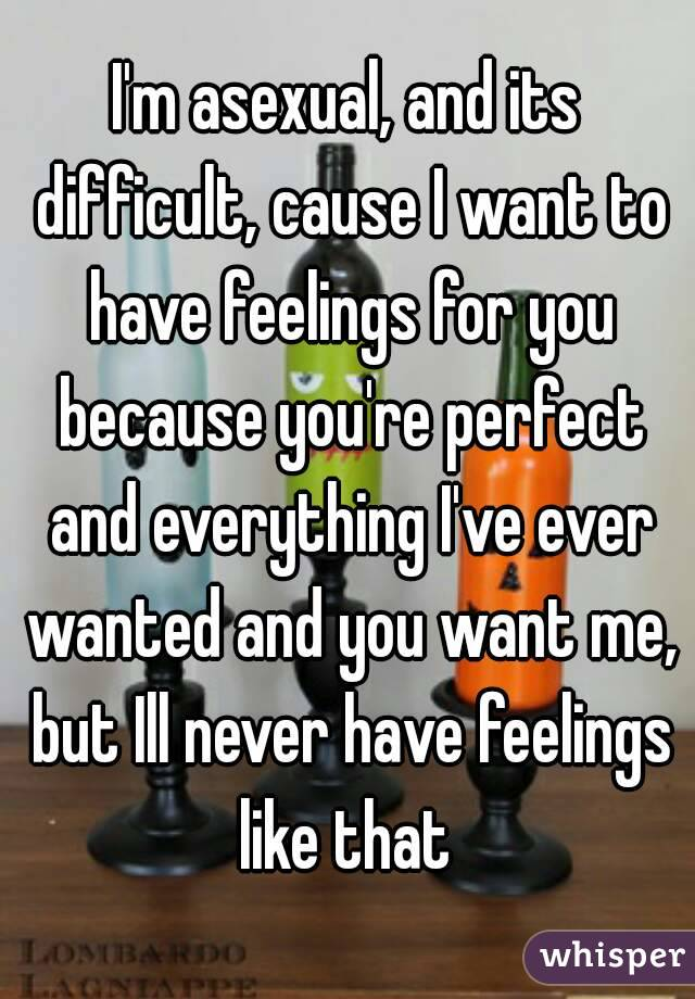I'm asexual, and its difficult, cause I want to have feelings for you because you're perfect and everything I've ever wanted and you want me, but Ill never have feelings like that