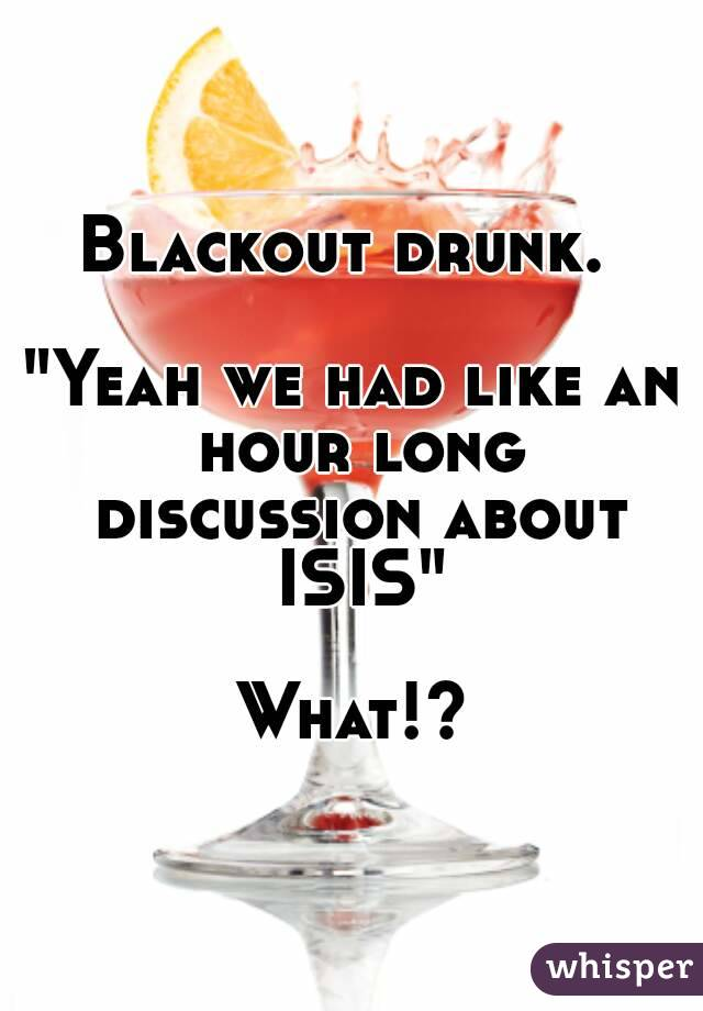 "Blackout drunk.   ""Yeah we had like an hour long discussion about ISIS""  What!?"