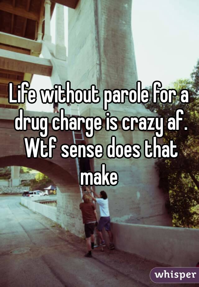 Life without parole for a drug charge is crazy af. Wtf sense does that make