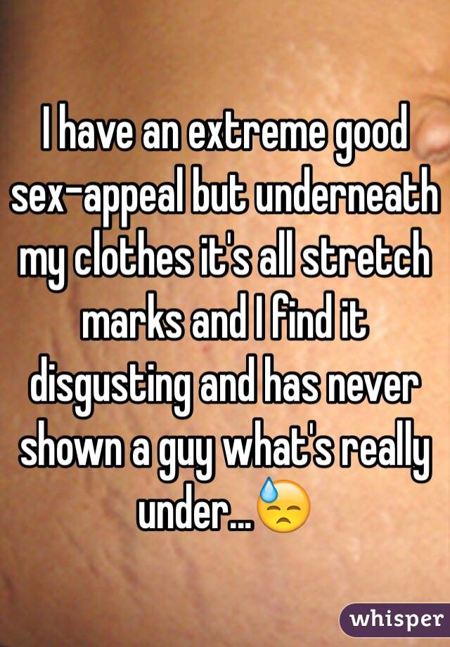 I have an extreme good sex-appeal but underneath my clothes it's all stretch marks and I find it disgusting and has never shown a guy what's really under...😓