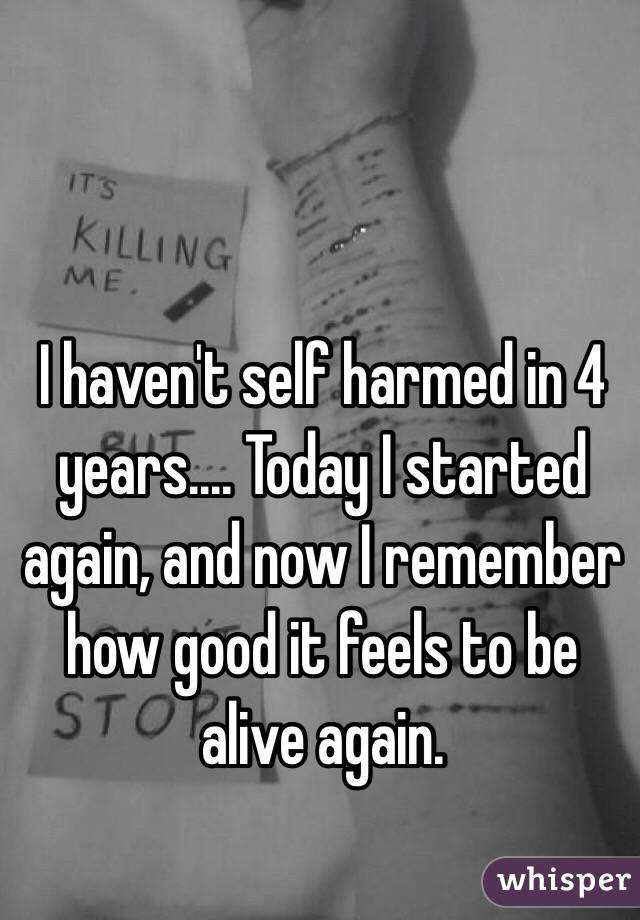 I haven't self harmed in 4 years.... Today I started again, and now I remember how good it feels to be alive again.