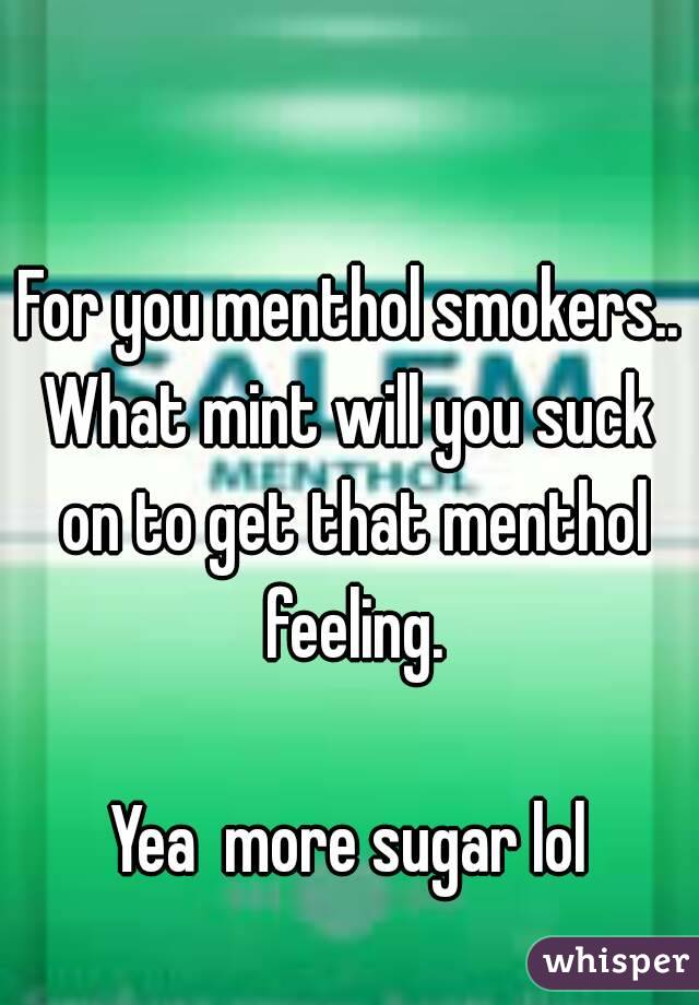 For you menthol smokers.. What mint will you suck on to get that menthol feeling.  Yea  more sugar lol