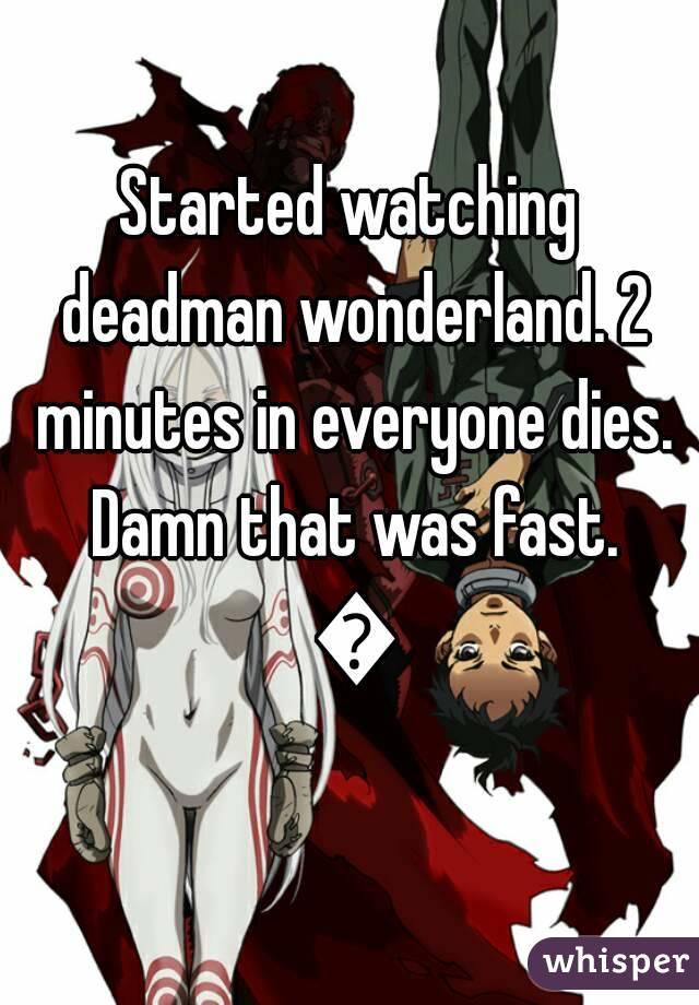 Started watching deadman wonderland. 2 minutes in everyone dies. Damn that was fast. 😂