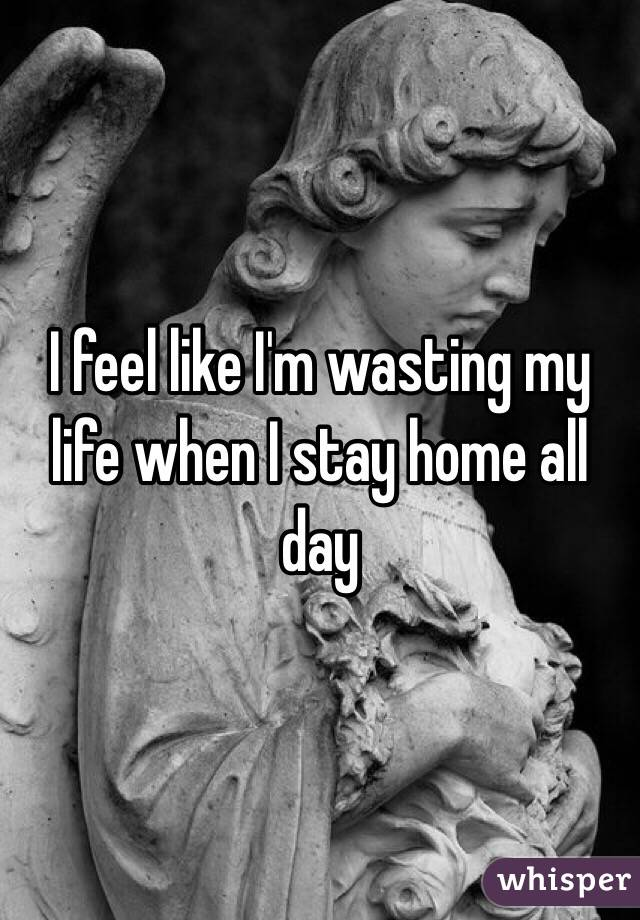 I feel like I'm wasting my life when I stay home all day