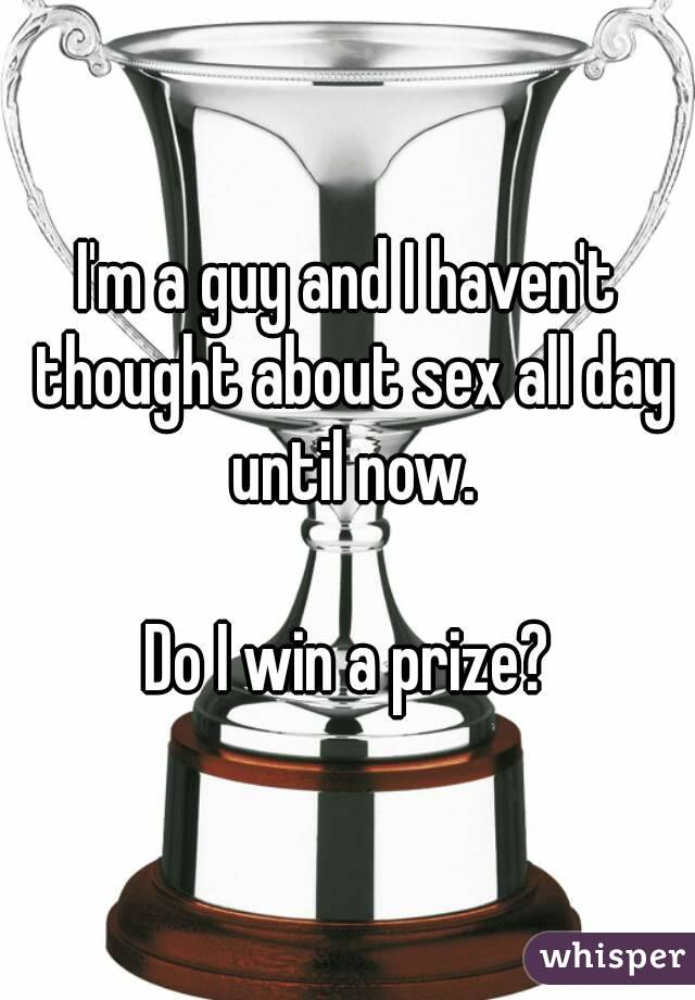 I'm a guy and I haven't thought about sex all day until now.  Do I win a prize?