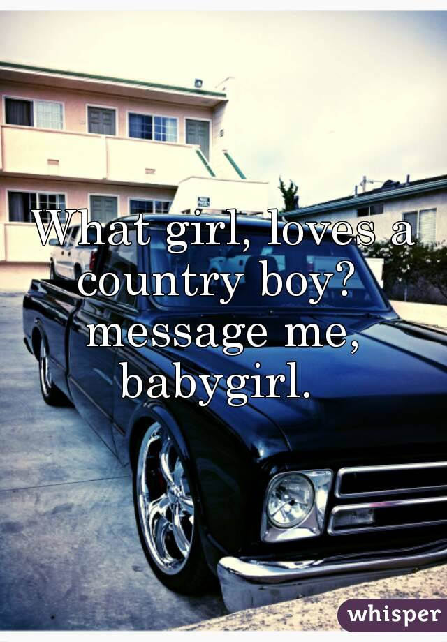 What girl, loves a country boy?   message me, babygirl.