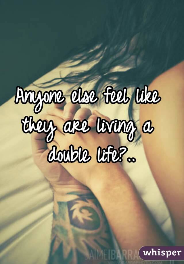 Anyone else feel like  they are living a  double life?..