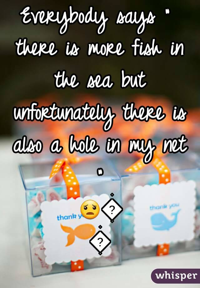 """Everybody says """" there is more fish in the sea but unfortunately there is also a hole in my net """" 😦😡😨"""