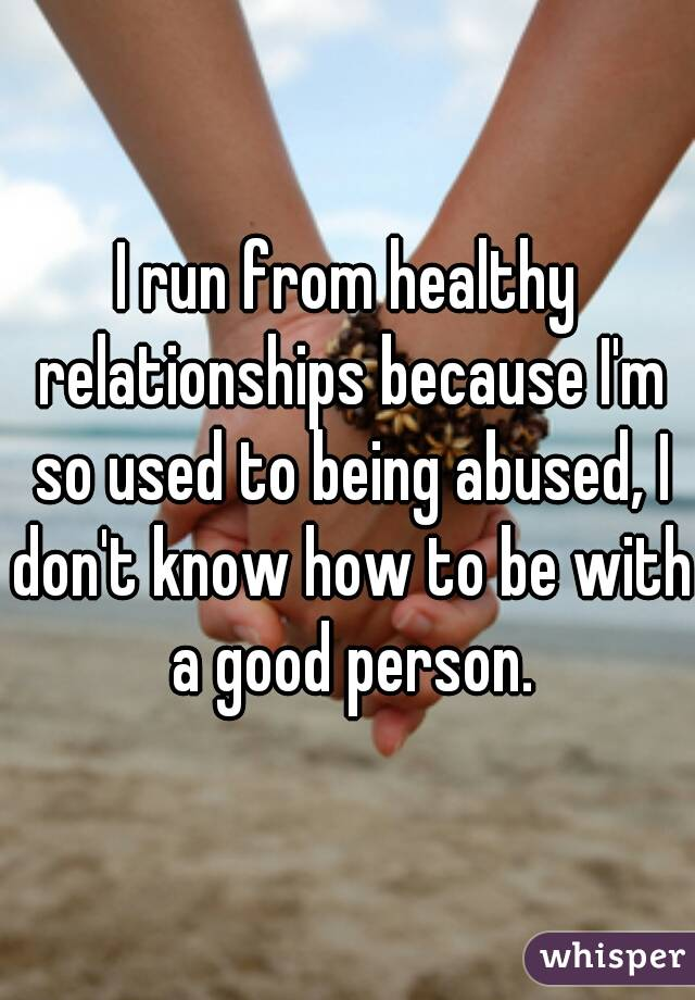 I run from healthy relationships because I'm so used to being abused, I don't know how to be with a good person.