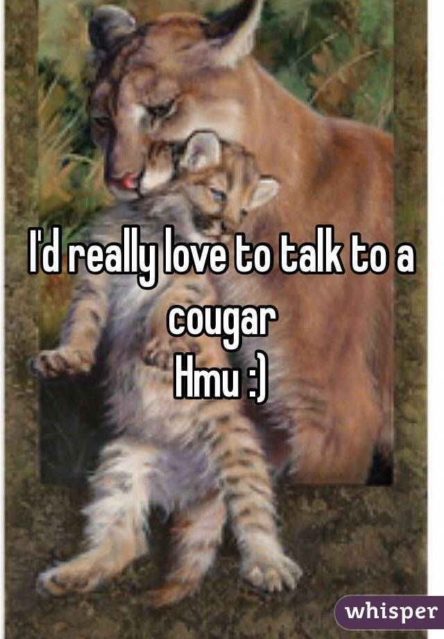 I'd really love to talk to a cougar Hmu :)
