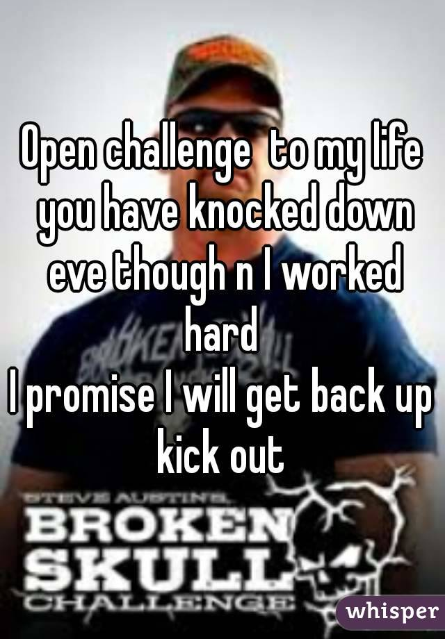 Open challenge  to my life you have knocked down eve though n I worked hard  I promise I will get back up kick out