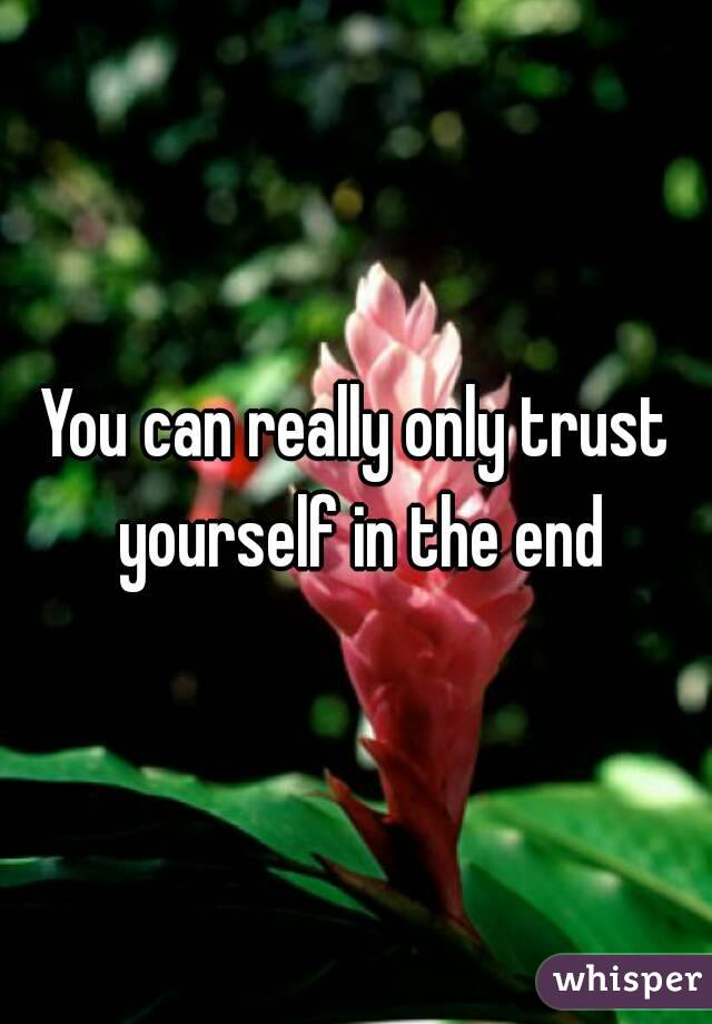 You can really only trust yourself in the end