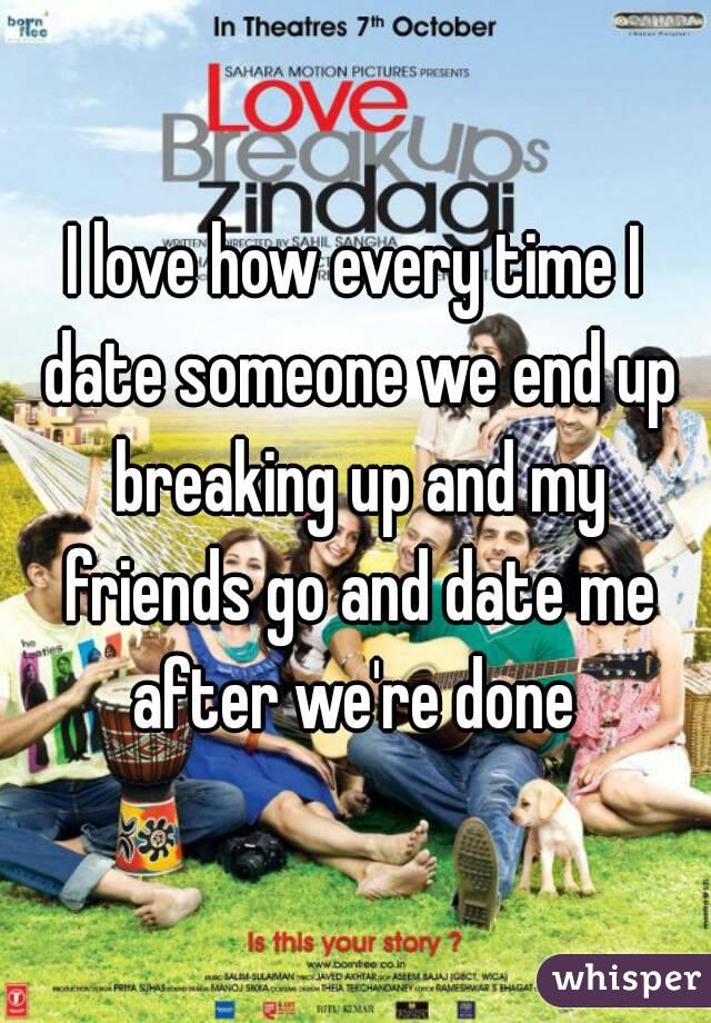 I love how every time I date someone we end up breaking up and my friends go and date me after we're done