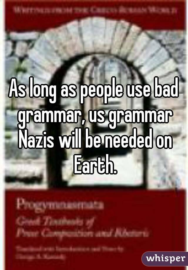 As long as people use bad grammar, us grammar Nazis will be needed on Earth.