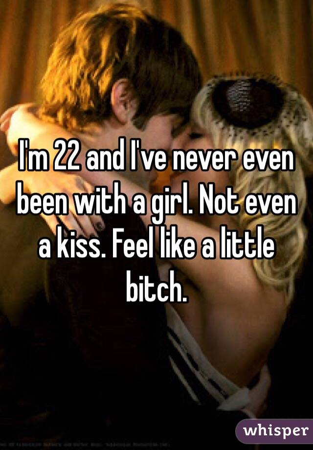 I'm 22 and I've never even been with a girl. Not even a kiss. Feel like a little bitch.