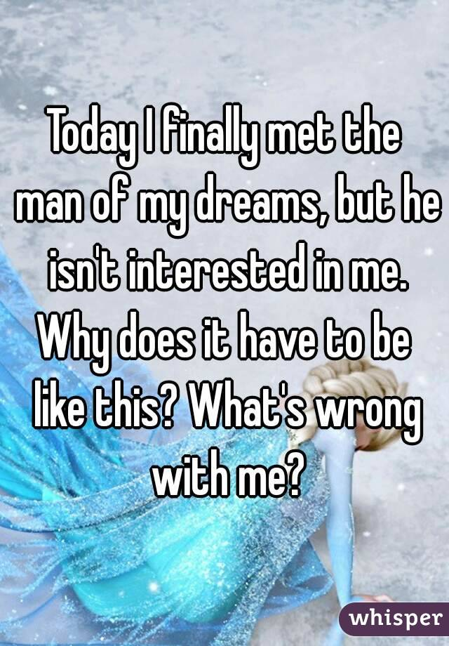 Today I finally met the man of my dreams, but he isn't interested in me. Why does it have to be like this? What's wrong with me?