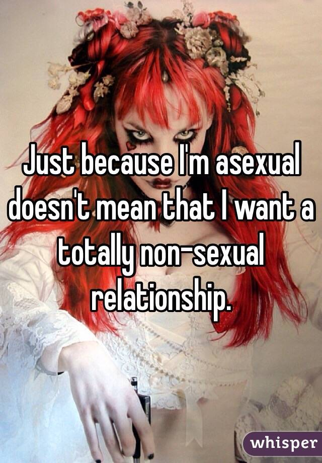 Just because I'm asexual doesn't mean that I want a totally non-sexual relationship.