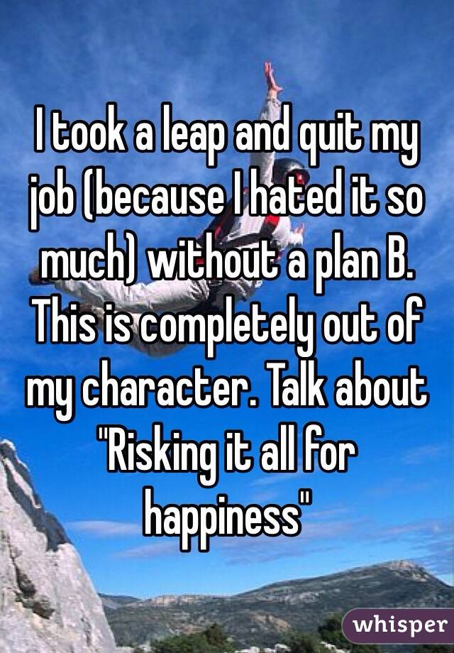"""I took a leap and quit my job (because I hated it so much) without a plan B.  This is completely out of my character. Talk about  """"Risking it all for happiness"""""""