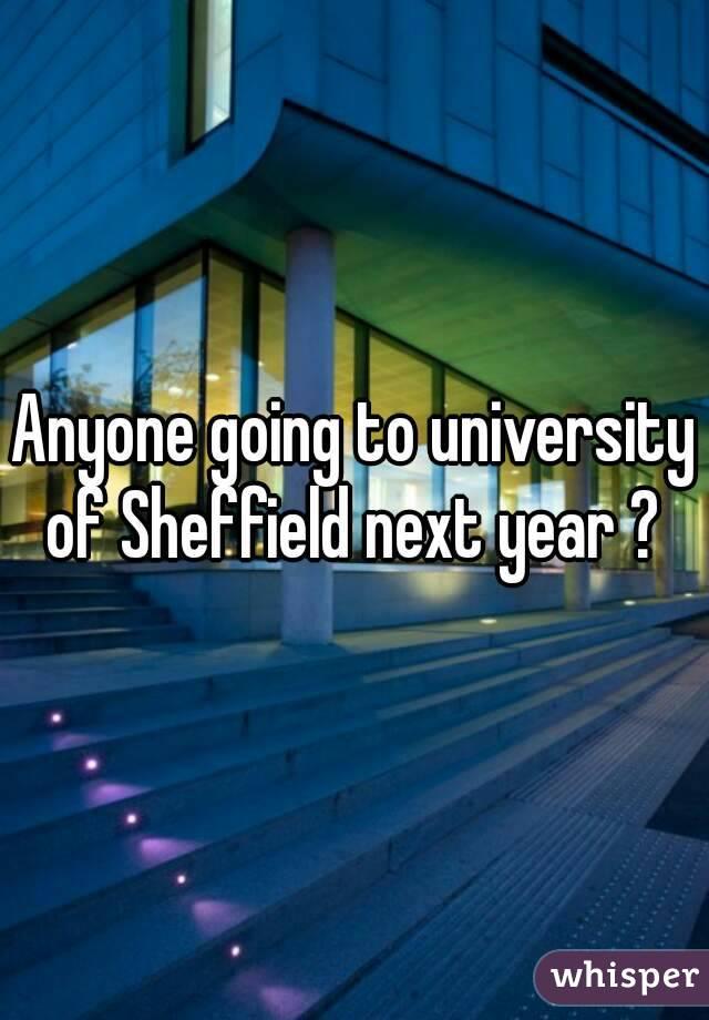 Anyone going to university of Sheffield next year ?