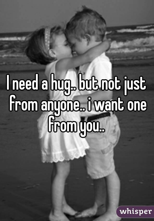 I need a hug.. but not just from anyone.. i want one from you..