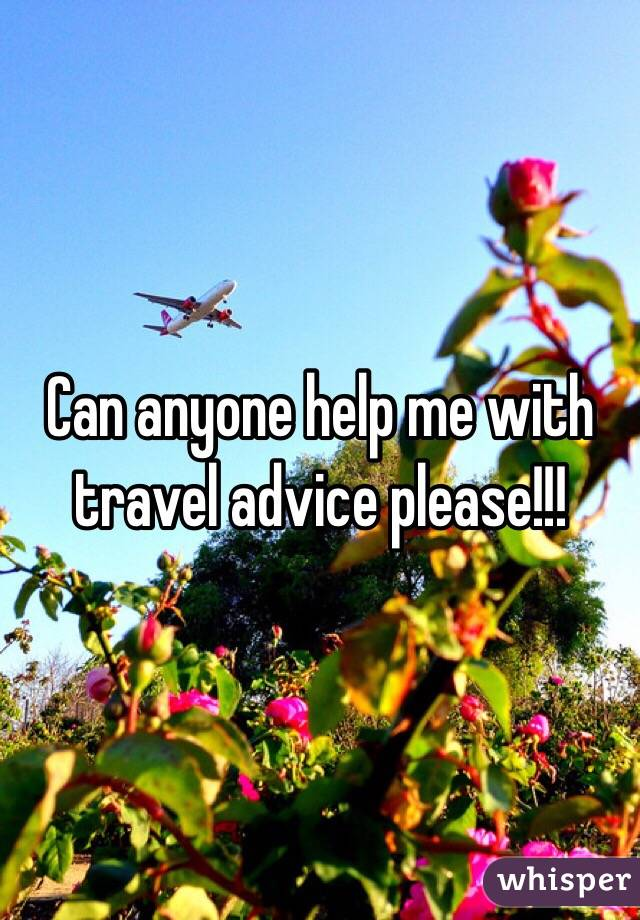 Can anyone help me with travel advice please!!!