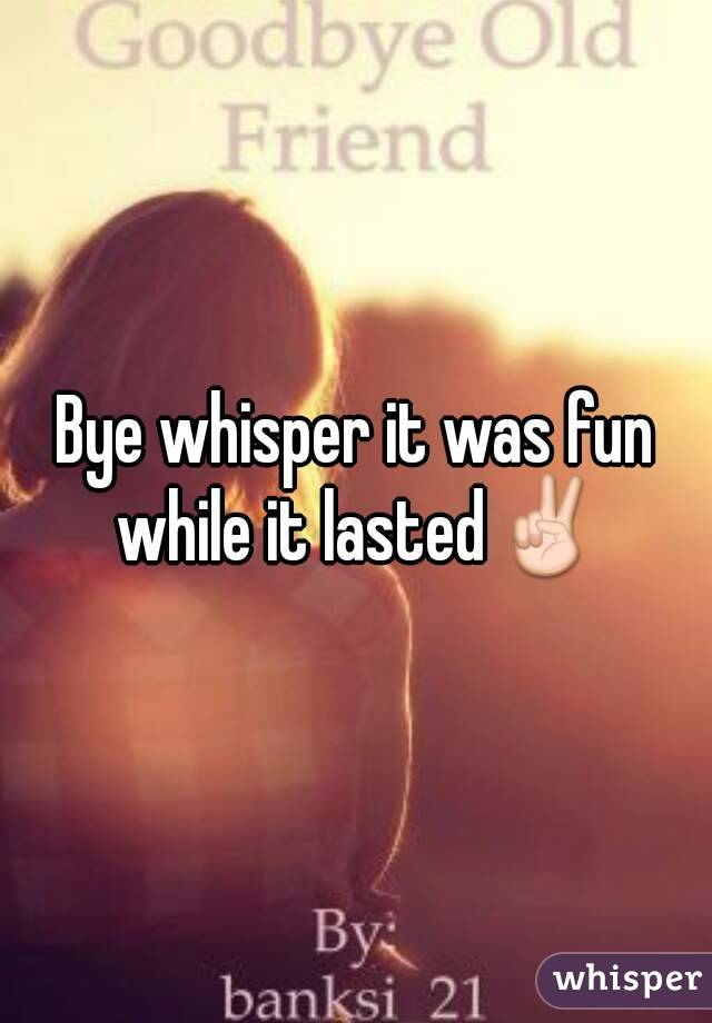 Bye whisper it was fun while it lasted✌