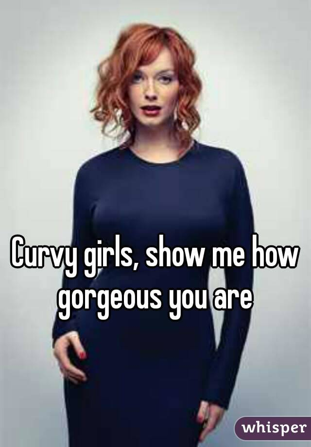 Curvy girls, show me how gorgeous you are