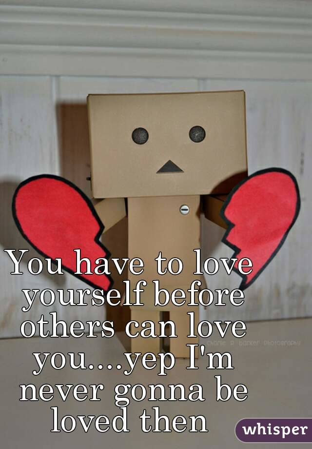You have to love yourself before others can love you....yep I'm never gonna be loved then