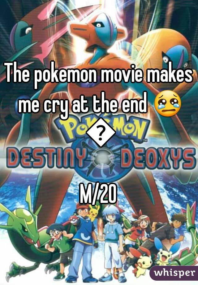 The pokemon movie makes me cry at the end 😢 😢 M/20