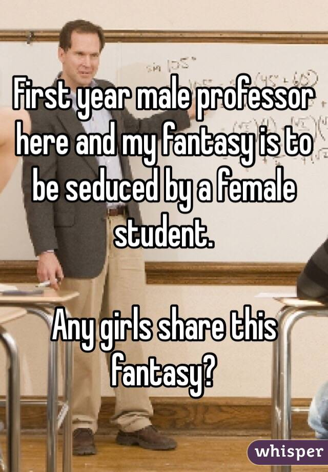 First year male professor here and my fantasy is to be seduced by a female student.  Any girls share this fantasy?