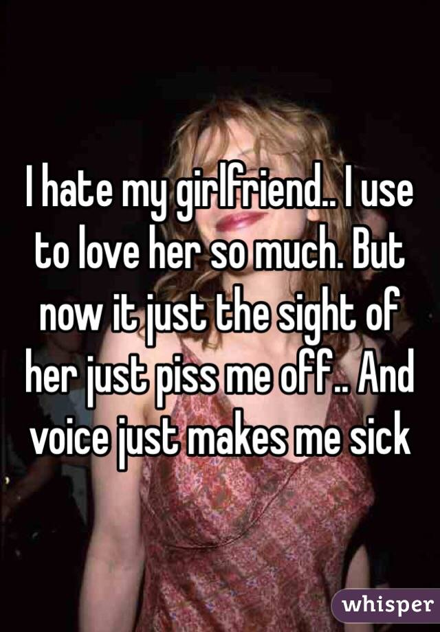 I hate my girlfriend   I use to love her so much  But now it
