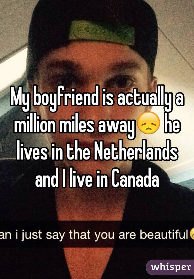 My boyfriend is actually a million miles away😞 he lives in the Netherlands and I live in Canada
