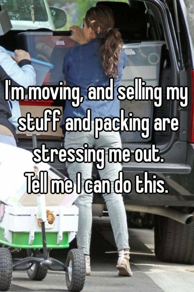 I'm moving, and selling my stuff and packing are stressing me out