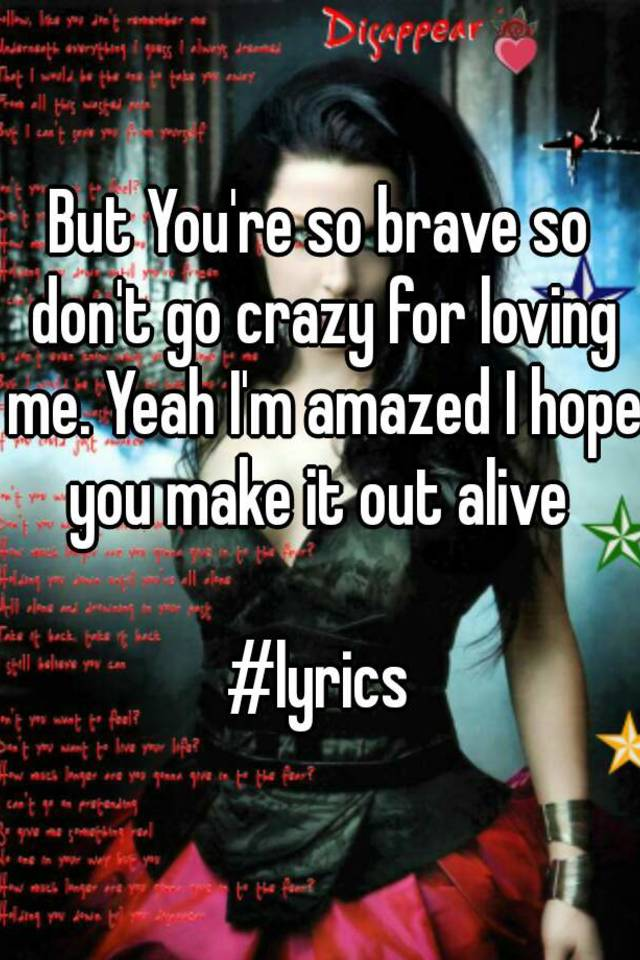 Lyric lyrics for brave : But You're so brave so don't go crazy for loving me. Yeah I'm ...