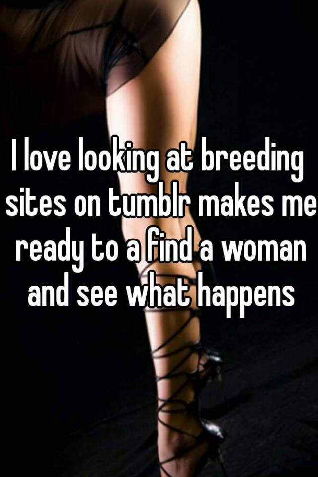 I Love Looking At Breeding Sites On Tumblr Makes Me Ready To A Find A Woman