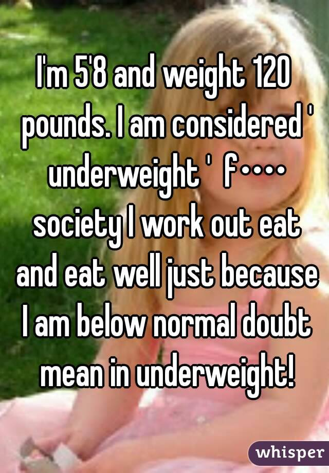 I'm 5'8 and weight 120 pounds  I am considered ' underweight