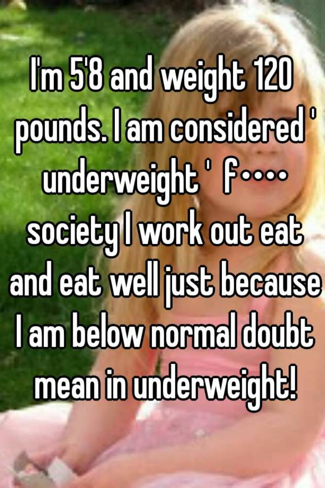 I'm 5'8 and weight 120 pounds  I am considered ' underweight ' f