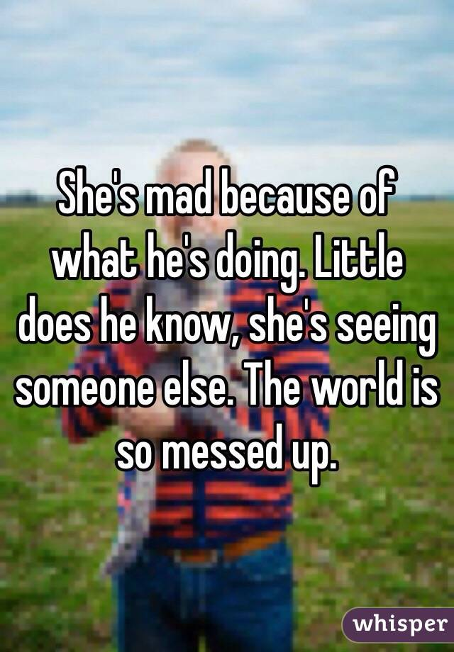 She's mad because of what he's doing  Little does he know